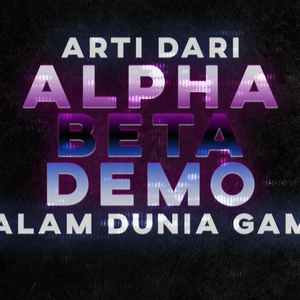 Alpha ? Beta ? Demo ? Dalam Dunia Game ?