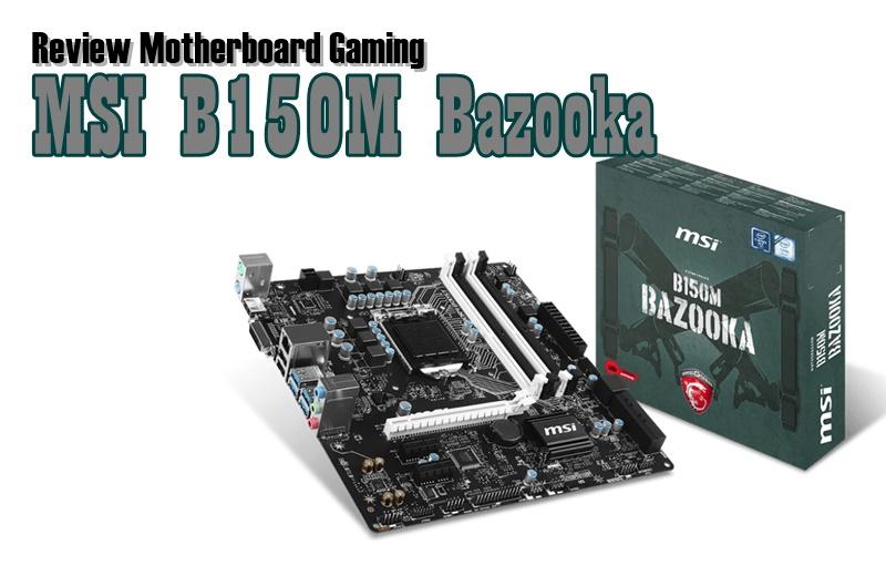 Review Motherboard MSI B150M Bazooka: Gaming Murah untuk Skylake dan DDR4